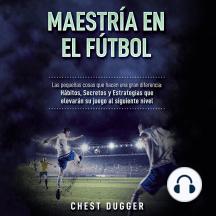 Maestría en el fútbol: Las pequeñas cosas que hacen una gran diferencia: Hábitos, Secretos y Estrategias que elevarán su juego al siguiente nivel (Spanish Edition)