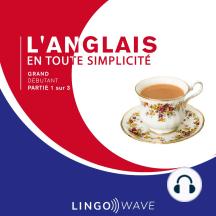L'anglais en toute simplicité - Grand débutant - Partie 1 sur 3