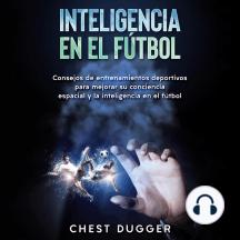 Inteligencia en el fútbol: Consejos de entrenamientos deportivos para mejorar su conciencia espacial y la inteligencia en el fútbol (Spanish Edition)