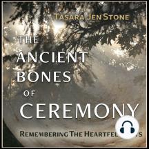 The Ancient Bones of Ceremony: Remembering the Heartfelt Ways