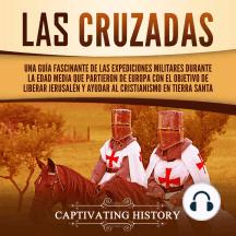 Las Cruzadas: Una guía fascinante de las expediciones militares durante la Edad Media que partieron de Europa con el objetivo de liberar Jerusalén y ayudar al cristianismo en Tierra Santa