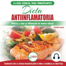 Dieta Antiinflamatoria: Guía Para Principiantes Para Curar Naturalmente Su Inflamación, Tratar El Sistema Inmune, Aliviar El Dolor (Libro En Español / Anti-inflammatory Diet Spanish Book)