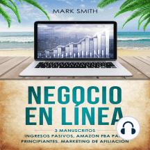 NEGOCIO EN LÍNEA: 3 Manuscritos - Ingresos Pasivos, Amazon FBA Para Principiantes, Marketing De Afiliación (Online Business Spanish Version)