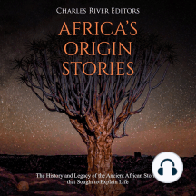 Africa's Origin Stories: The History and Legacy of the Ancient African Stories that Sought to Explain Life