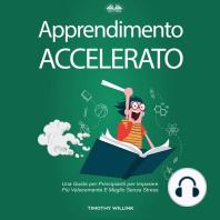 Apprendimento Accelerato: Una Guida per Principianti per Imparare Più Velocemente E Meglio Senza Stress
