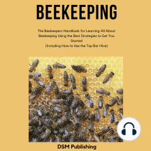 Beekeeping: The Beekeepers Handbook for Learning All About Beekeeping Using the Best Strategies to Get You Started (Including How to Use the Top Bar Hive)