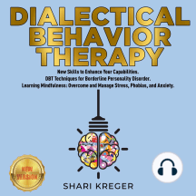 DIALECTICAL BEHAVIOR THERAPY: New Skills to Enhance Your Capabilities. DBT Techniques for Borderline Personality Disorder. Learning Mindfulness: Overcome and Manage Stress, Phobias, and Anxiety. NEW VERSION