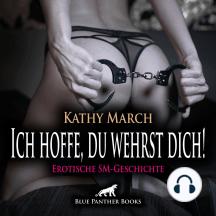 Ich hoffe, du wehrst dich! Erotik Audio SM-Story   Erotisches SM-Hörbuch: Ein dunkler Drang, Grenzen zu überschreiten ...