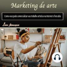 Marketing de arte: Como você pode comercializar seu trabalho artístico na Internet e fora dela (Portuguese Edition)