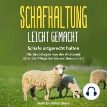 Schafhaltung leicht gemacht: Schafe artgerecht halten - Die Grundlagen von der Anatomie über die Pflege bis hin zur Gesundheit