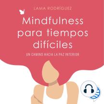 Mindfulness para tiempos difíciles: Un camino hacia la paz interior