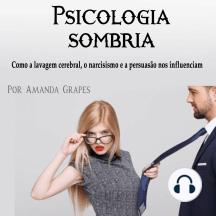 Psicologia sombria: Como a lavagem cerebral, o narcisismo e a persuasão nos influenciam