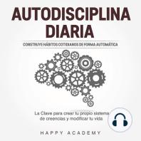 Autodisciplina Diaria: Construye hábitos cotidianos de forma automática. La clave para crear tu propio sistema de creencias y modificar tu vida