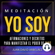 Meditación Yo Soy: Afirmaciones y Decretos para Manifestar el Poder de Dios