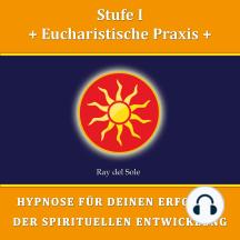Stufe I Eucharistische Praxis: Hypnose für Deinen Erfolg in der Spirituellen Entwicklung