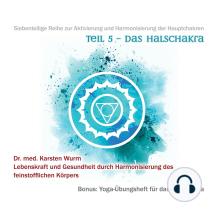 Teil 5 - Das Halschakra: Siebenteilige Reihe zur Aktivierung und Harmonisierung der Hauptchakren. Lebenskraft und Gesundheit durch Harmonisierung des feinstofflichen Körpers. Bonus: Yoga-Übungsheft für das Halschakra.