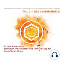 Teil 2 - Das Sakralchakra: Siebenteilige Reihe zur Aktivierung und Harmonisierung der Hauptchakren. Lebenskraft und Gesundheit durch Harmonisierung des feinstofflichen Körpers.