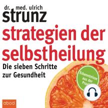 Strategien der Selbstheilung: Die sieben Schritte zur Gesundheit - Erkenntnisse aus der Praxis