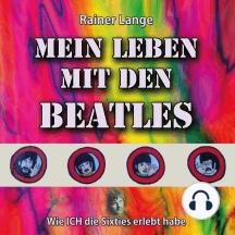 Mein Leben mit den Beatles: Wie ICH die Sixties erlebt habe