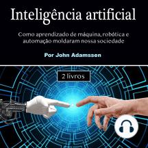 Inteligência artificial: Como aprendizado de máquina, robótica e automação moldaram nossa sociedade