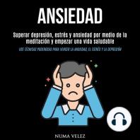 Ansiedad: Superar depresión, estrés y ansiedad por medio de la meditación y empezar una vida saludable (Use técnicas poderosas para vencer la ansiedad, el estrés y la depresión)