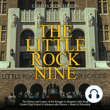 Little Rock Nine, The: The History and Legacy of the Struggle to Integrate Little Rock Central High School in Arkansas after Brown v. Board of Education