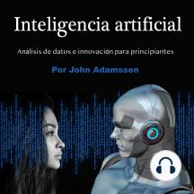 Inteligencia artificial: Análisis de datos e innovación para principiantes