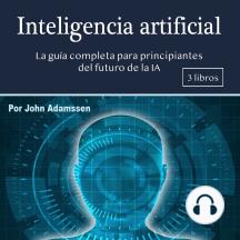 Inteligencia artificial: La guía completa para principiantes del futuro de la IA