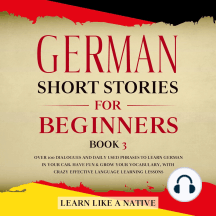 German Short Stories for Beginners Book 3: Over 100 Dialogues and Daily Used Phrases to Learn German in Your Car. Have Fun & Grow Your Vocabulary, with Crazy Effective Language Learning Lessons