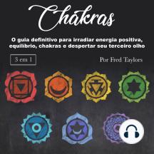 Chakras: O guia definitivo para irradiar energia positiva, equilíbrio, chakras e despertar seu terceiro olho