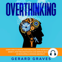 Overthinking: Learn How to Master Your Emotions, Stop Worrying, Reduce Anxiety, Stop Procrastination, and Improve Self-Esteem by Developing a Winning Mentality