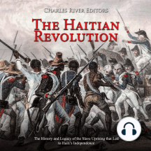 Haitian Revolution, The: The History and Legacy of the Slave Uprising that Led to Haiti's Independence
