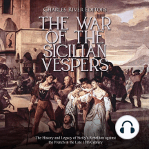 War of the Sicilian Vespers, The: The History and Legacy of Sicily's Rebellion against the French in the Late 13th Century