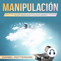 Manipulación: Guía para el Dominio de la Manipulación Usando Técnicas de PNL,Persuasión y Control Mental