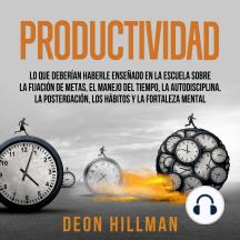 Productividad: Lo que deberían haberle enseñado en la escuela sobre la fijación de metas, el manejo del tiempo, la autodisciplina, la postergación, los hábitos y la fortaleza mental