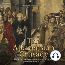 Albigensian Crusade, The: The History and Legacy of the Catholic Campaign against the Cathars in France