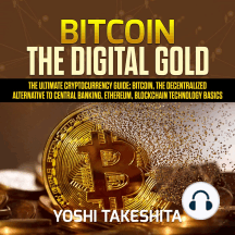 Bitcoin, The Digital Gold: The Ultimate Cryptocurrency Guide: Bitcoin, The Decentralized Alternative to Central Banking, Ethereum, Blockchain Technology Basics