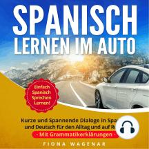 Spanisch Lernen im Auto: Kurze und Spannende Dialoge in Spanisch und Deutsch für den Alltag und auf Reisen - mit Grammatikerklärungen. Einfach Spanisch Sprechen Lernen!