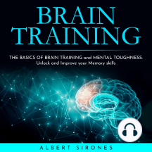 BRAIN TRAINING: THE BASICS OF BRAIN TRAINING and MENTAL TOUGHNESS. Unlock and Improve your Memory skills