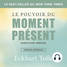 Le pouvoir du moment présent-version intégrale: Guide d'éveil spirituel