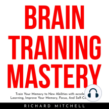 BRAIN TRAINING MASTERY: Train Your Memory to New Abilities with accelerated Learning, Improve Your Memory, Focus, And Self-Confidence