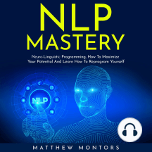 NLP MASTERY: Nеurо-Linguiѕtiс Programming, How To Maximize Your Potential And Learn How To Reprogram Yourself