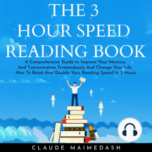 THE 3 HOUR SPEED READING BOOK: A Comprehensive Guide to Improve Your Memory And Concentration Tremendously And Change Your Life. How To Boost And Double Your Reading Speed In 3 Hours