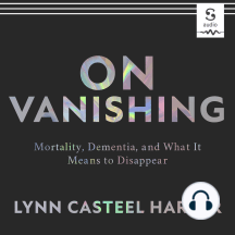 On Vanishing: Mortality, Dementia, and What It Means to Disappear