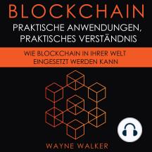 Blockchain: Praktische Anwendungen, Praktisches Verständnis: Wie Blockchain In Ihrer Welt Eingesetzt Werden Kann