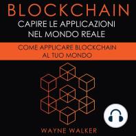 Blockchain: Capire Le Applicazioni Nel Mondo Reale: Come Applicare Blockchain Al Tuo Mondo