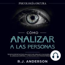 Cómo analizar a las personas: Psicología Oscura - Técnicas secretas para analizar e influenciar a cualquiera utilizando el lenguaje corporal, la psicología humana y los tipos de personalidad