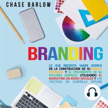 Branding: Lo que necesita saber acerca de la construcción de su marca personal y el crecimiento de su pequeña empresa utilizando el marketing en redes sociales y las tácticas de guerrilla Offline