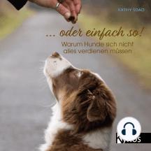 ... oder einfach so!: Warum Hunde sich nicht alles verdienen müssen