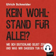 Kein Wohlstand für alle!?: Wie sich Deutschland selber zerlegt und was wir dagegen tun können